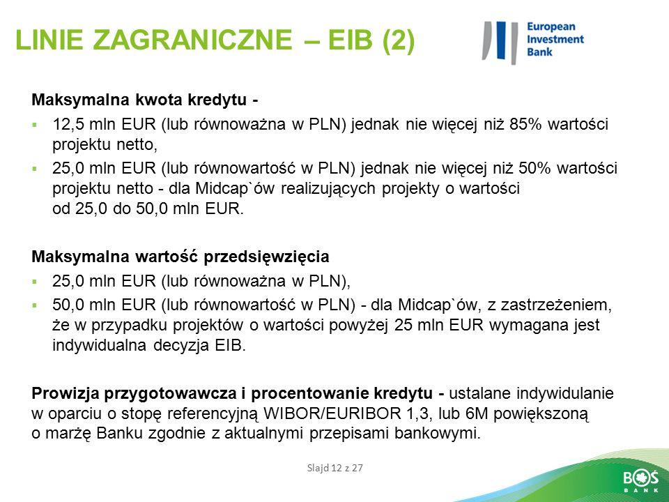 Slajd 12 z 27 LINIE ZAGRANICZNE – EIB (2) Maksymalna kwota kredytu -  12,5 mln EUR (lub równoważna w PLN) jednak nie więcej niż 85% wartości projektu netto,  25,0 mln EUR (lub równowartość w PLN) jednak nie więcej niż 50% wartości projektu netto - dla Midcap`ów realizujących projekty o wartości od 25,0 do 50,0 mln EUR.