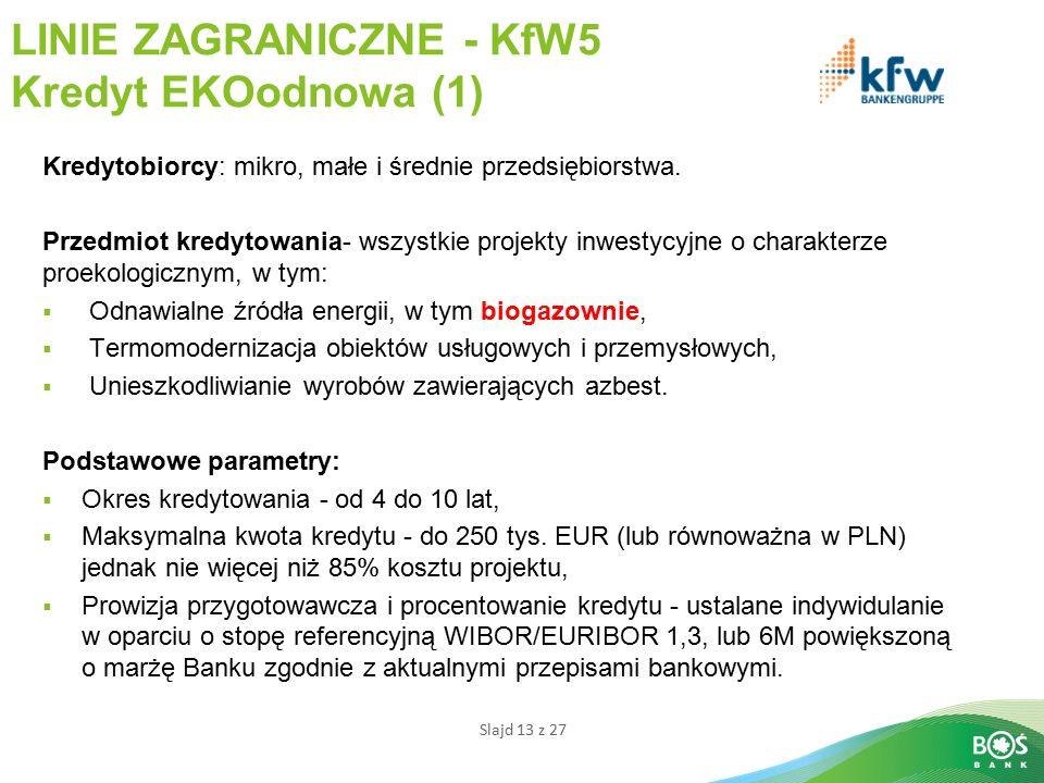 Slajd 13 z 27 LINIE ZAGRANICZNE - KfW5 Kredyt EKOodnowa (1) Kredytobiorcy: mikro, małe i średnie przedsiębiorstwa.