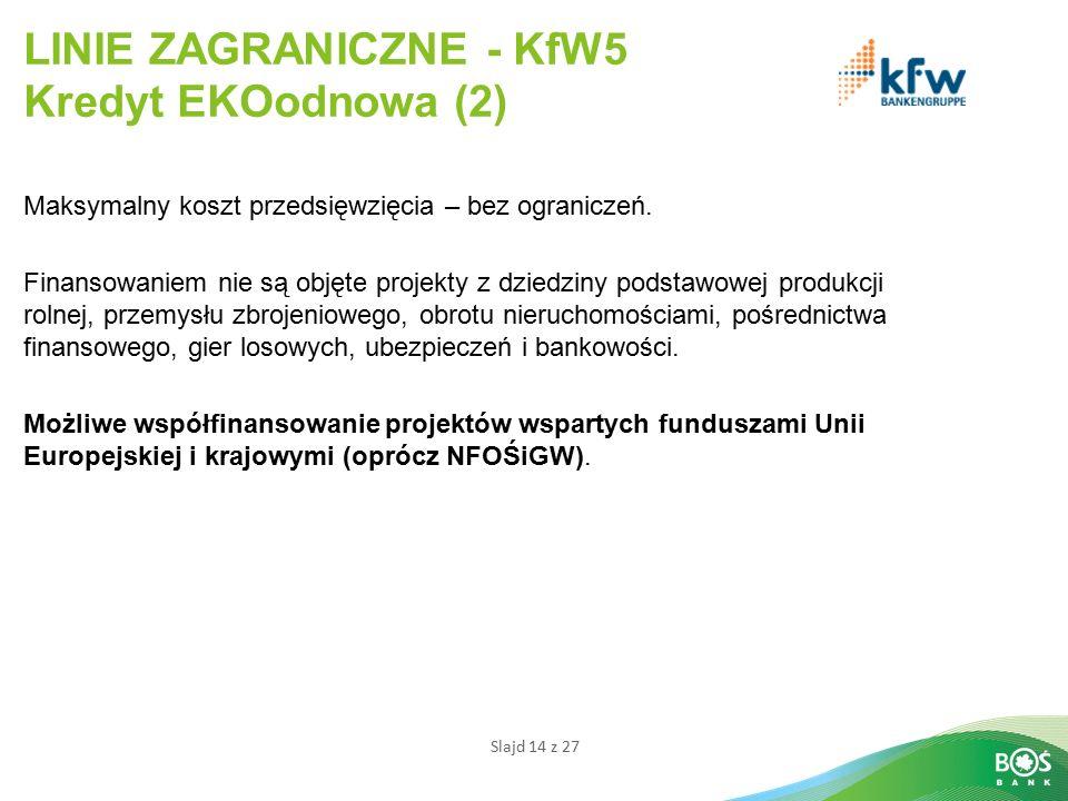 Slajd 14 z 27 LINIE ZAGRANICZNE - KfW5 Kredyt EKOodnowa (2) Maksymalny koszt przedsięwzięcia – bez ograniczeń.