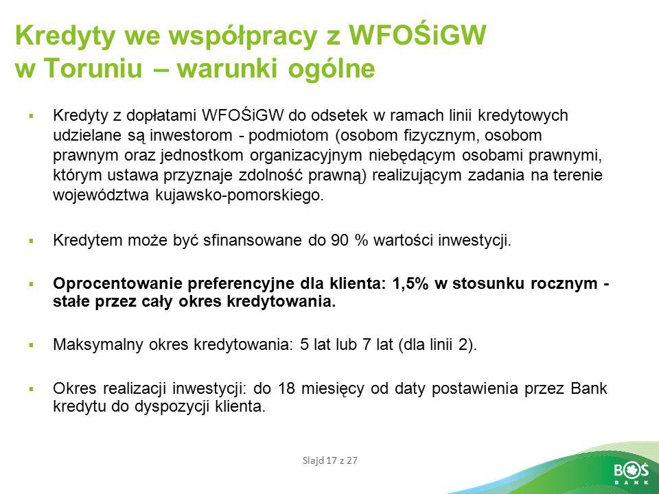Slajd 17 z 27 Kredyty we współpracy z WFOŚiGW w Toruniu – warunki ogólne  Kredyty z dopłatami WFOŚiGW do odsetek w ramach linii kredytowych udzielane są inwestorom - podmiotom (osobom fizycznym, osobom prawnym oraz jednostkom organizacyjnym niebędącym osobami prawnymi, którym ustawa przyznaje zdolność prawną) realizującym zadania na terenie województwa kujawsko-pomorskiego.