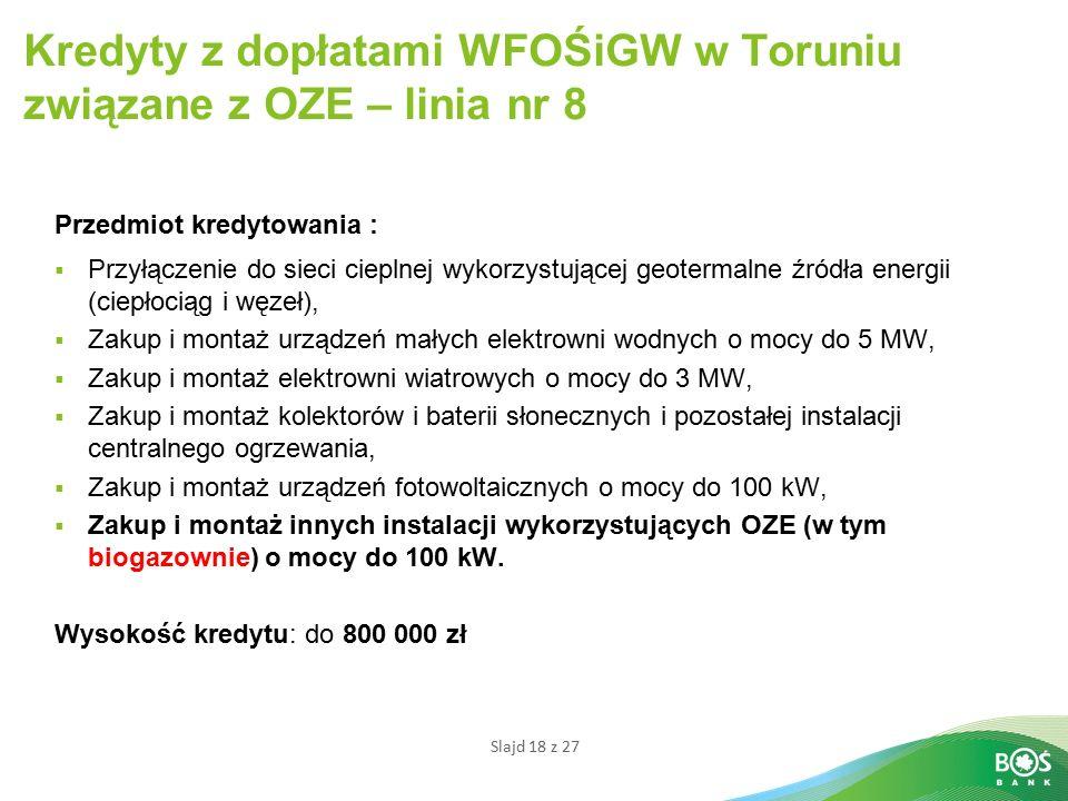 Slajd 18 z 27 Kredyty z dopłatami WFOŚiGW w Toruniu związane z OZE – linia nr 8 Przedmiot kredytowania :  Przyłączenie do sieci cieplnej wykorzystującej geotermalne źródła energii (ciepłociąg i węzeł),  Zakup i montaż urządzeń małych elektrowni wodnych o mocy do 5 MW,  Zakup i montaż elektrowni wiatrowych o mocy do 3 MW,  Zakup i montaż kolektorów i baterii słonecznych i pozostałej instalacji centralnego ogrzewania,  Zakup i montaż urządzeń fotowoltaicznych o mocy do 100 kW,  Zakup i montaż innych instalacji wykorzystujących OZE (w tym biogazownie) o mocy do 100 kW.