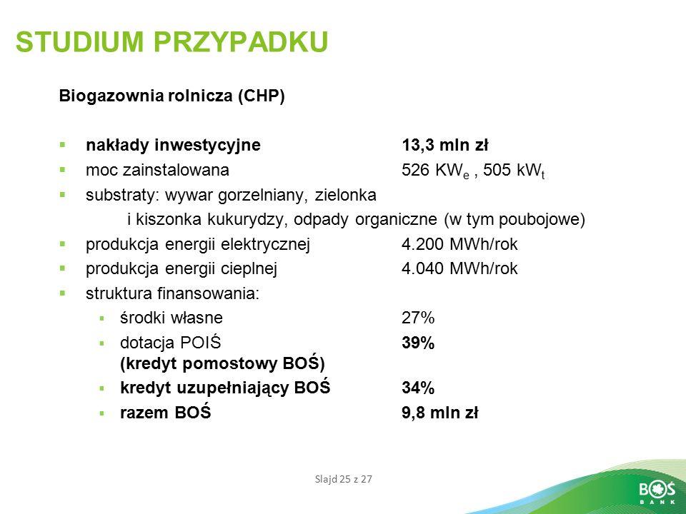 Slajd 25 z 27 STUDIUM PRZYPADKU Biogazownia rolnicza (CHP)  nakłady inwestycyjne13,3 mln zł  moc zainstalowana526 KW e, 505 kW t  substraty: wywar gorzelniany, zielonka i kiszonka kukurydzy, odpady organiczne (w tym poubojowe)  produkcja energii elektrycznej 4.200 MWh/rok  produkcja energii cieplnej4.040 MWh/rok  struktura finansowania:  środki własne27%  dotacja POIŚ 39% (kredyt pomostowy BOŚ)  kredyt uzupełniający BOŚ34%  razem BOŚ9,8 mln zł