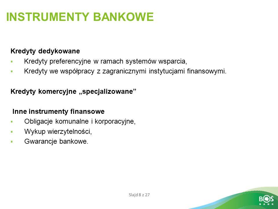 Slajd 8 z 27 INSTRUMENTY BANKOWE Kredyty dedykowane  Kredyty preferencyjne w ramach systemów wsparcia,  Kredyty we współpracy z zagranicznymi instytucjami finansowymi.