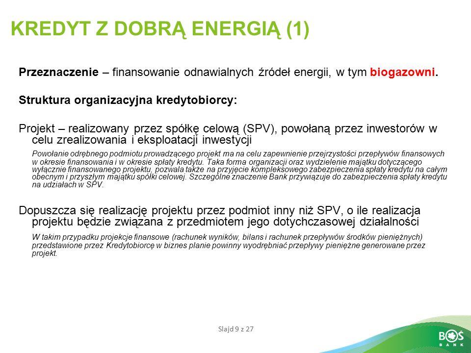 Slajd 9 z 27 KREDYT Z DOBRĄ ENERGIĄ (1) Przeznaczenie – finansowanie odnawialnych źródeł energii, w tym biogazowni.