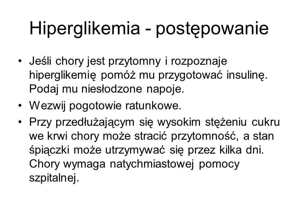 Hiperglikemia - postępowanie Jeśli chory jest przytomny i rozpoznaje hiperglikemię pomóż mu przygotować insulinę. Podaj mu niesłodzone napoje. Wezwij