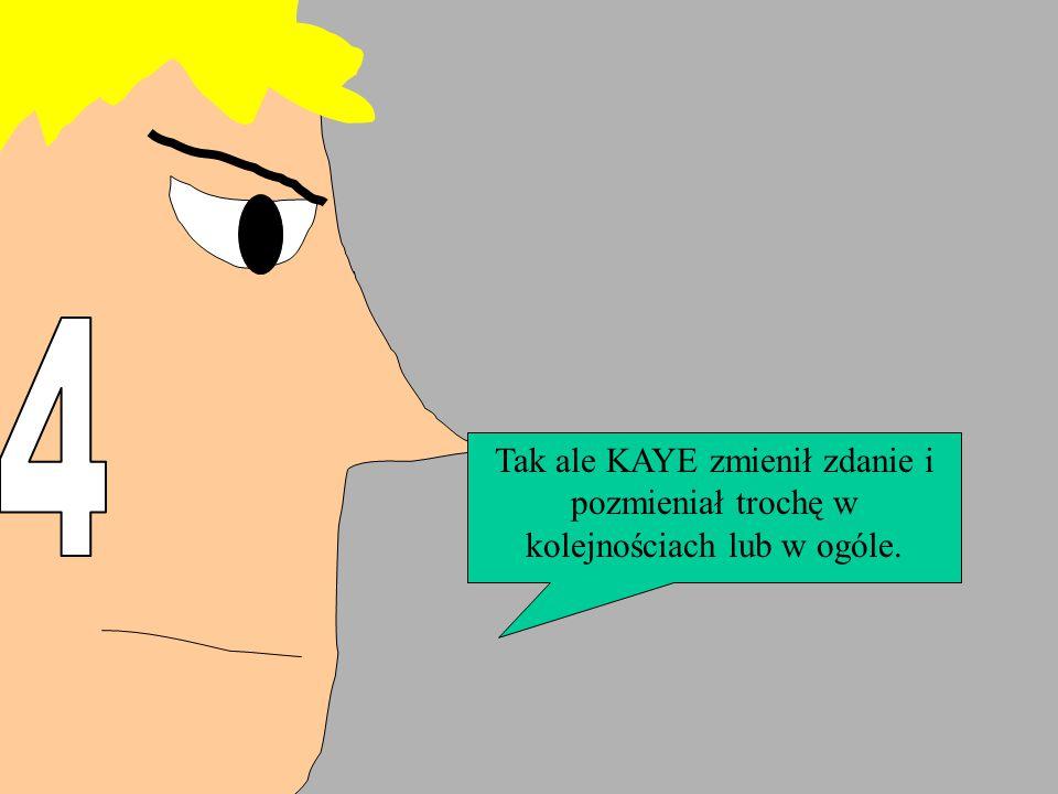 Tak ale KAYE zmienił zdanie i pozmieniał trochę w kolejnościach lub w ogóle.