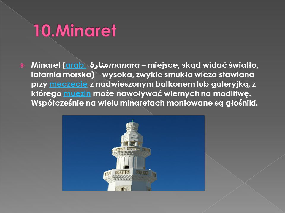  Minaret (arab. منارة manara – miejsce, skąd widać światło, latarnia morska) – wysoka, zwykle smukła wieża stawiana przy meczecie z nadwieszonym balk