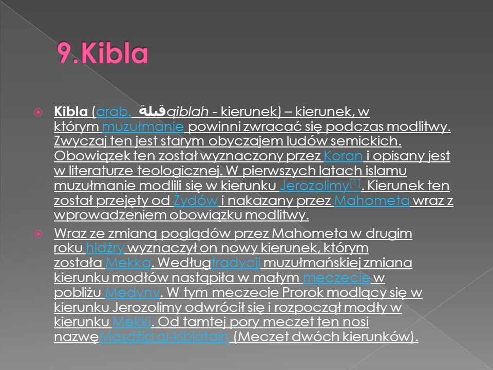 Kibla (arab. قبلة qiblah - kierunek) – kierunek, w którym muzułmanie powinni zwracać się podczas modlitwy. Zwyczaj ten jest starym obyczajem ludów s