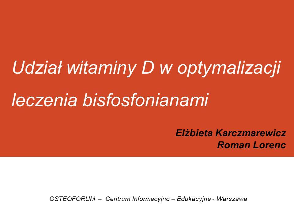 Udział witaminy D w optymalizacji leczenia bisfosfonianami Elżbieta Karczmarewicz Roman Lorenc OSTEOFORUM – Centrum Informacyjno – Edukacyjne - Warsza