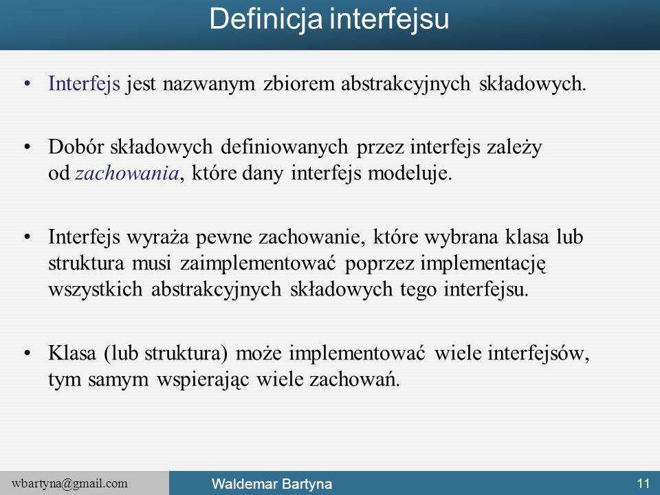 wbartyna@gmail.com Waldemar Bartyna Definicja interfejsu Interfejs jest nazwanym zbiorem abstrakcyjnych składowych. Dobór składowych definiowanych prz