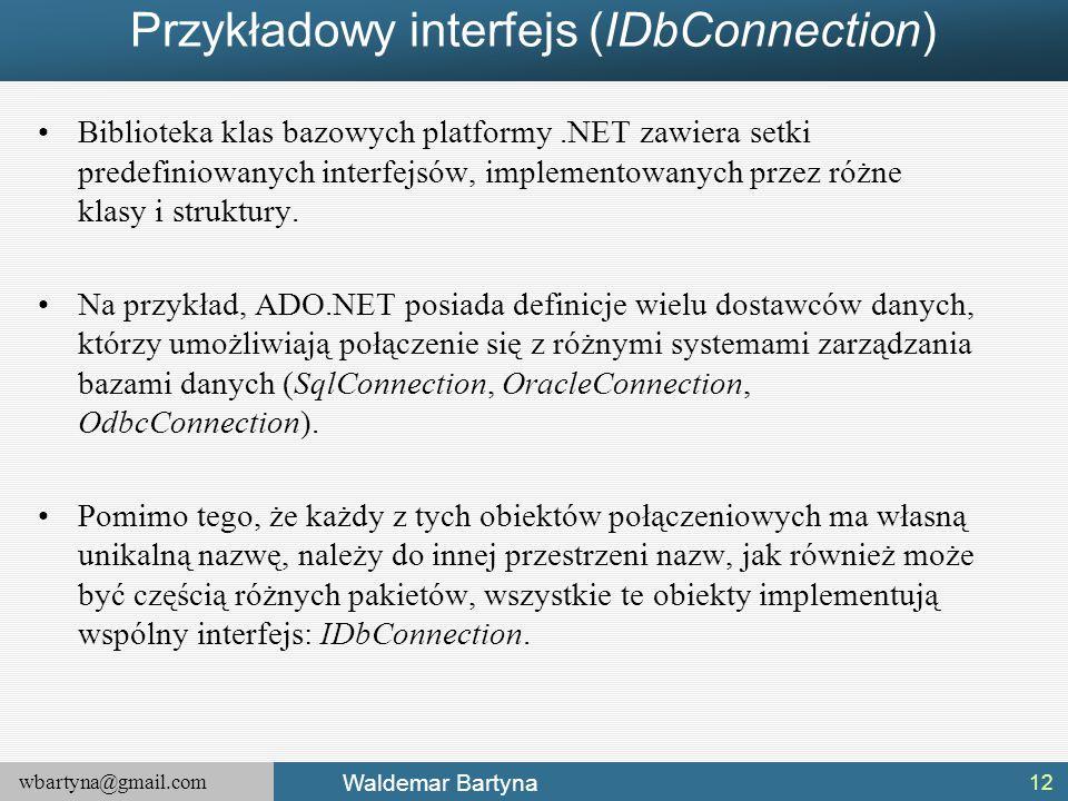 wbartyna@gmail.com Waldemar Bartyna Przykładowy interfejs (IDbConnection) Biblioteka klas bazowych platformy.NET zawiera setki predefiniowanych interf
