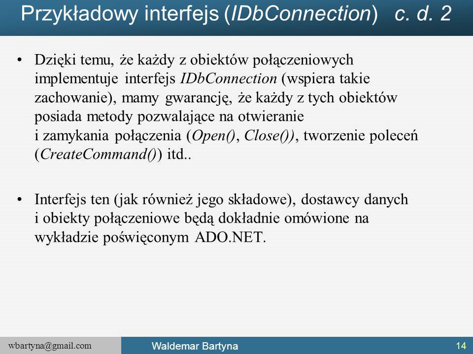 wbartyna@gmail.com Waldemar Bartyna Przykładowy interfejs (IDbConnection) c. d. 2 Dzięki temu, że każdy z obiektów połączeniowych implementuje interfe