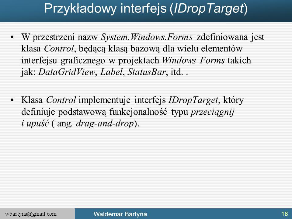 wbartyna@gmail.com Waldemar Bartyna Przykładowy interfejs (IDropTarget) W przestrzeni nazw System.Windows.Forms zdefiniowana jest klasa Control, będąc