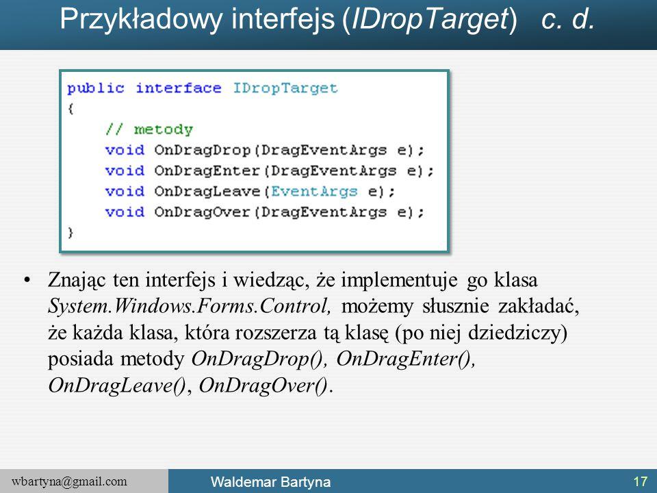 wbartyna@gmail.com Waldemar Bartyna Przykładowy interfejs (IDropTarget) c. d. Znając ten interfejs i wiedząc, że implementuje go klasa System.Windows.