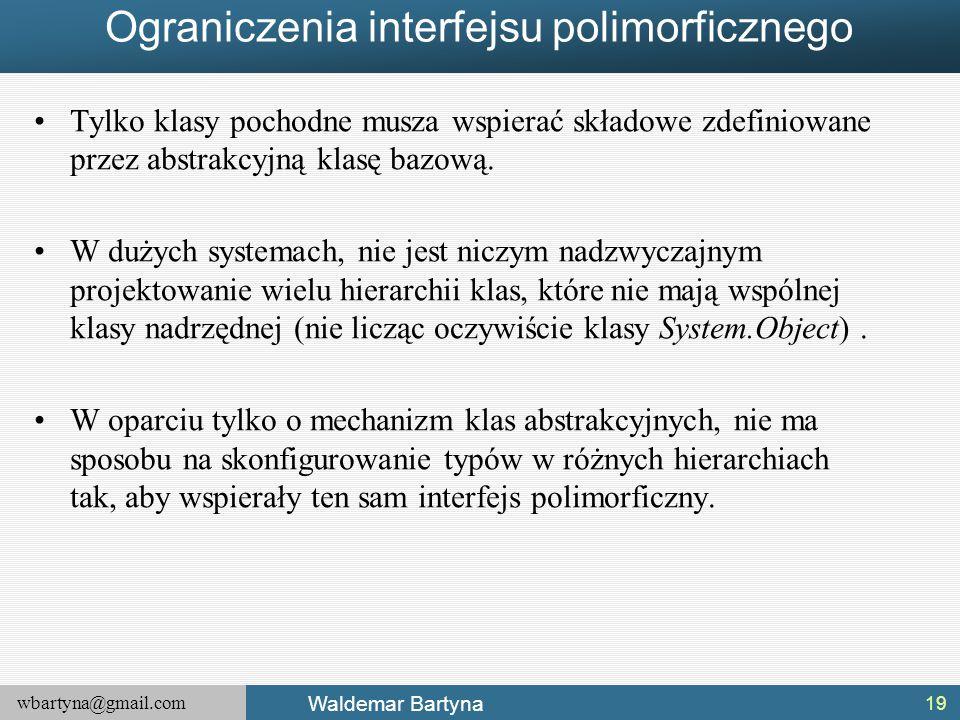 wbartyna@gmail.com Waldemar Bartyna Ograniczenia interfejsu polimorficznego Tylko klasy pochodne musza wspierać składowe zdefiniowane przez abstrakcyj
