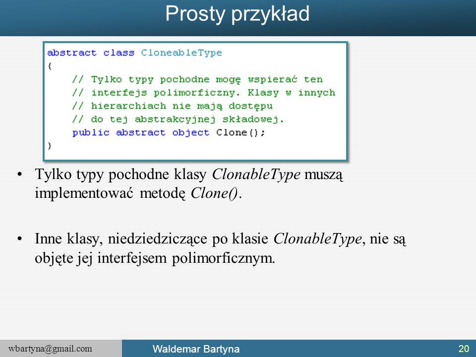 wbartyna@gmail.com Waldemar Bartyna Prosty przykład Tylko typy pochodne klasy ClonableType muszą implementować metodę Clone(). Inne klasy, niedziedzic