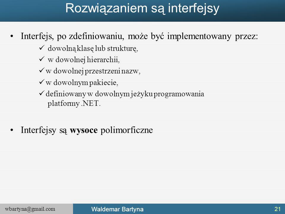 wbartyna@gmail.com Waldemar Bartyna Rozwiązaniem są interfejsy Interfejs, po zdefiniowaniu, może być implementowany przez: dowolną klasę lub strukturę