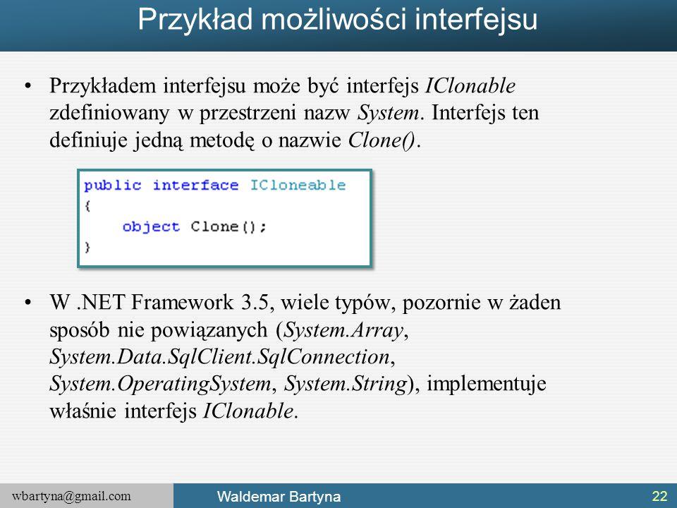 wbartyna@gmail.com Waldemar Bartyna Przykład możliwości interfejsu Przykładem interfejsu może być interfejs IClonable zdefiniowany w przestrzeni nazw