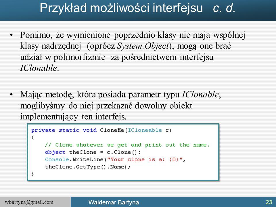 wbartyna@gmail.com Waldemar Bartyna Przykład możliwości interfejsu c. d. Pomimo, że wymienione poprzednio klasy nie mają wspólnej klasy nadrzędnej (op