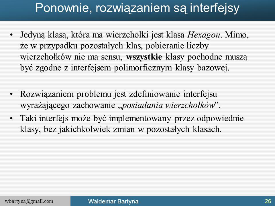 wbartyna@gmail.com Waldemar Bartyna Ponownie, rozwiązaniem są interfejsy Jedyną klasą, która ma wierzchołki jest klasa Hexagon. Mimo, że w przypadku p