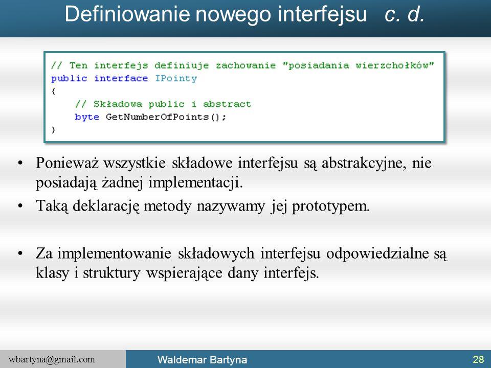 wbartyna@gmail.com Waldemar Bartyna Definiowanie nowego interfejsu c. d. Ponieważ wszystkie składowe interfejsu są abstrakcyjne, nie posiadają żadnej