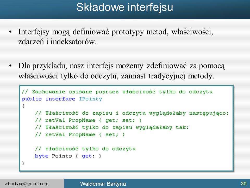 wbartyna@gmail.com Waldemar Bartyna Składowe interfejsu Interfejsy mogą definiować prototypy metod, właściwości, zdarzeń i indeksatorów. Dla przykładu