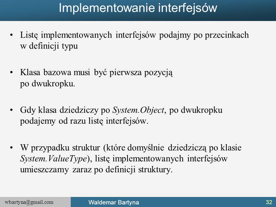 wbartyna@gmail.com Waldemar Bartyna Implementowanie interfejsów Listę implementowanych interfejsów podajmy po przecinkach w definicji typu Klasa bazow