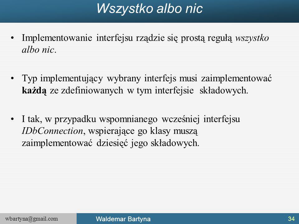 wbartyna@gmail.com Waldemar Bartyna Wszystko albo nic Implementowanie interfejsu rządzie się prostą regułą wszystko albo nic. Typ implementujący wybra