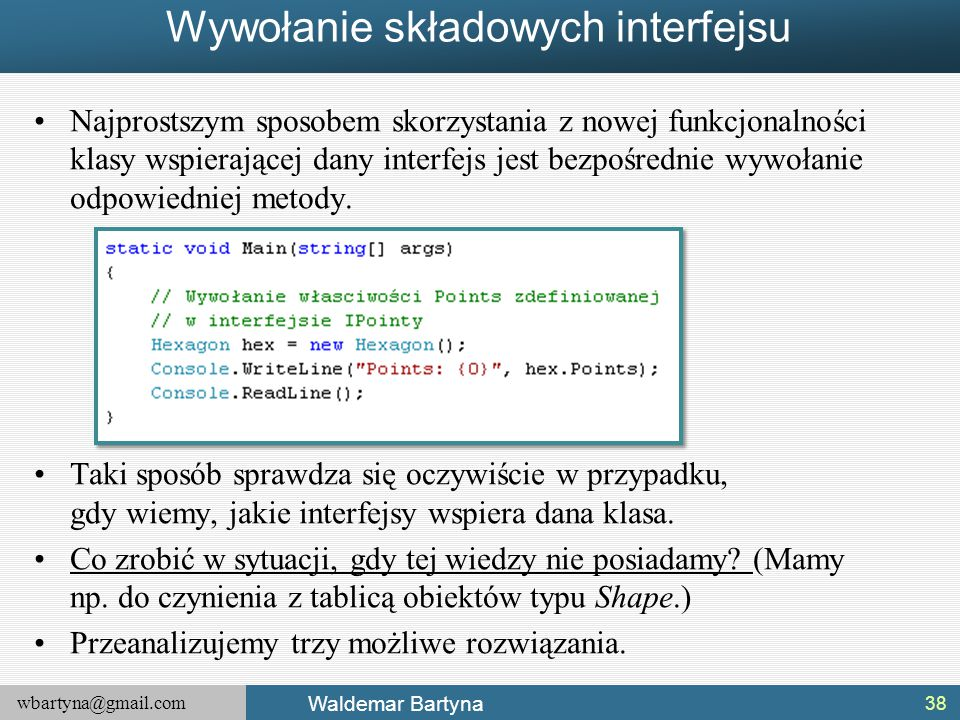 wbartyna@gmail.com Waldemar Bartyna Wywołanie składowych interfejsu Najprostszym sposobem skorzystania z nowej funkcjonalności klasy wspierającej dany