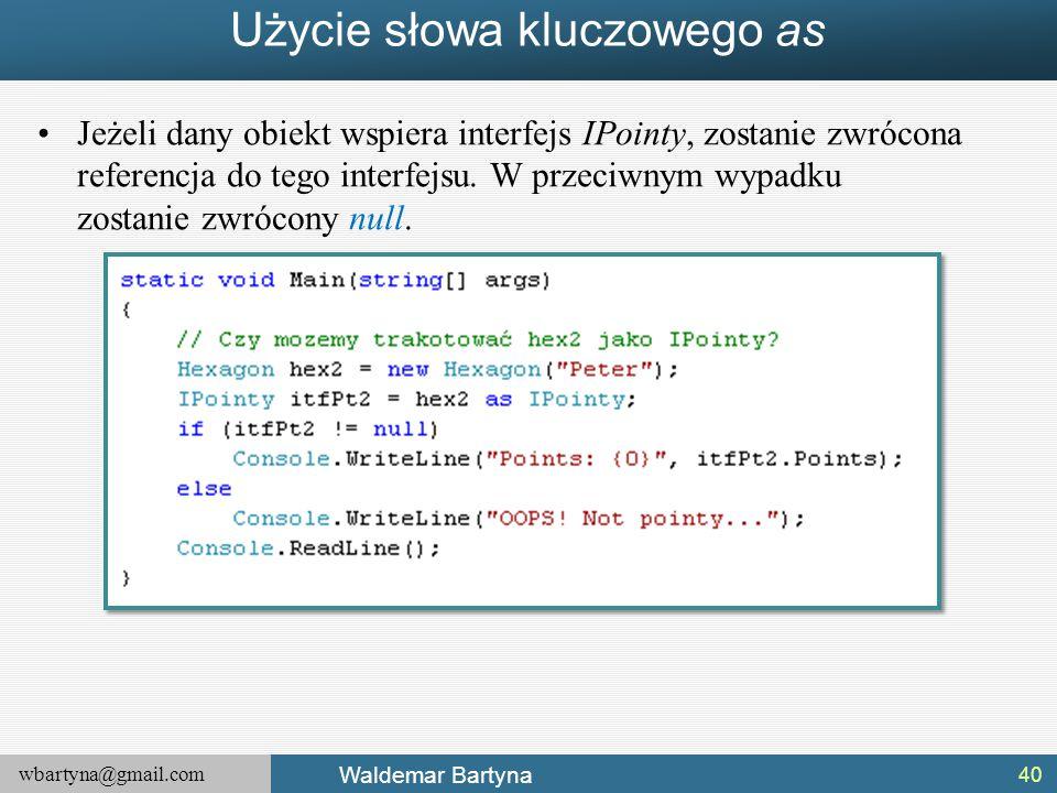 wbartyna@gmail.com Waldemar Bartyna Użycie słowa kluczowego as Jeżeli dany obiekt wspiera interfejs IPointy, zostanie zwrócona referencja do tego inte