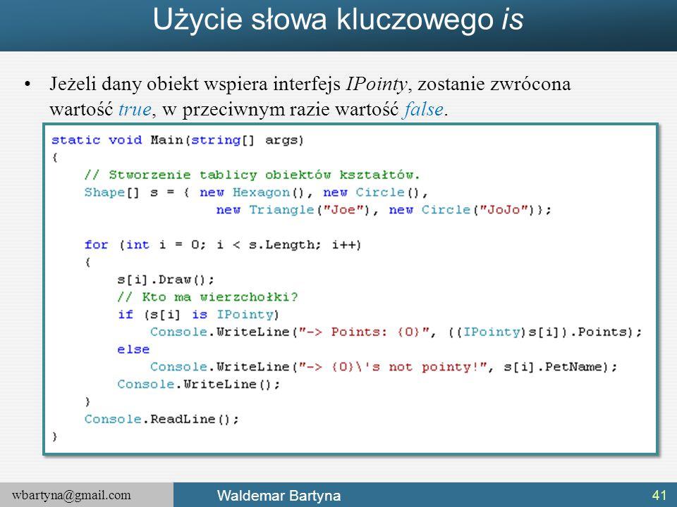 wbartyna@gmail.com Waldemar Bartyna Użycie słowa kluczowego is Jeżeli dany obiekt wspiera interfejs IPointy, zostanie zwrócona wartość true, w przeciw
