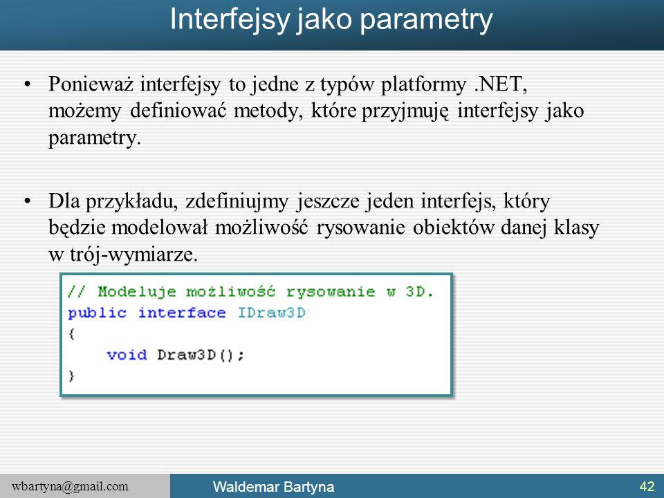 wbartyna@gmail.com Waldemar Bartyna Interfejsy jako parametry Ponieważ interfejsy to jedne z typów platformy.NET, możemy definiować metody, które przy
