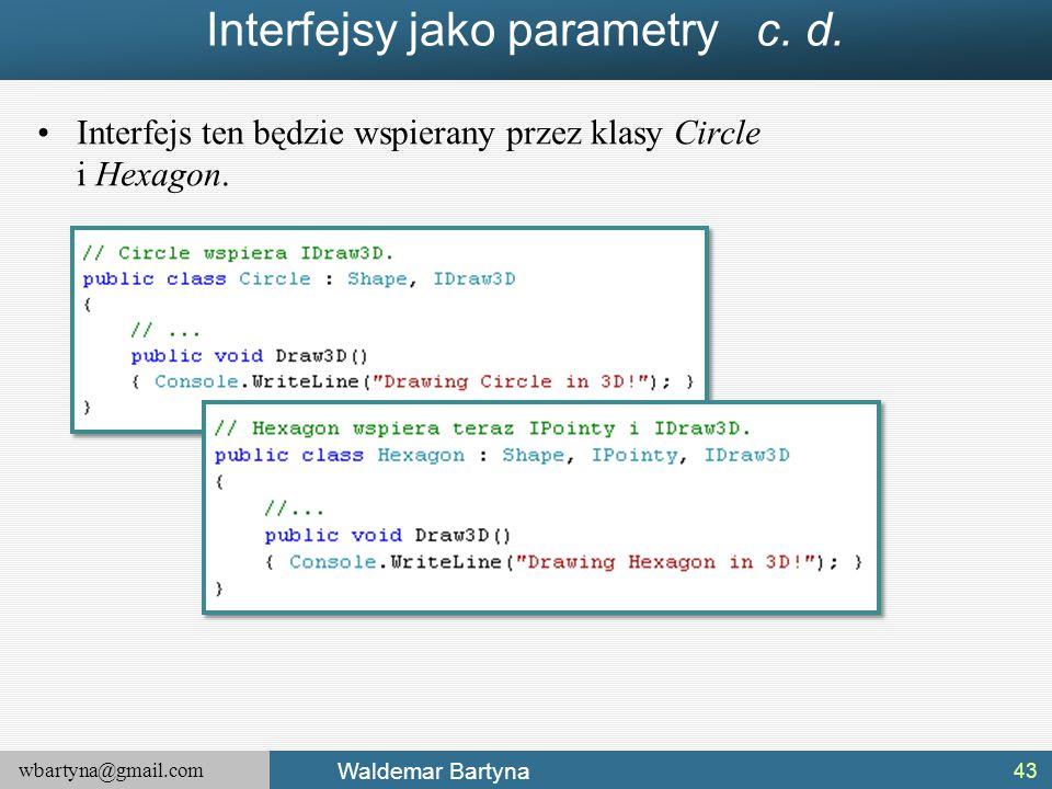 wbartyna@gmail.com Waldemar Bartyna Interfejsy jako parametry c. d. Interfejs ten będzie wspierany przez klasy Circle i Hexagon. 43