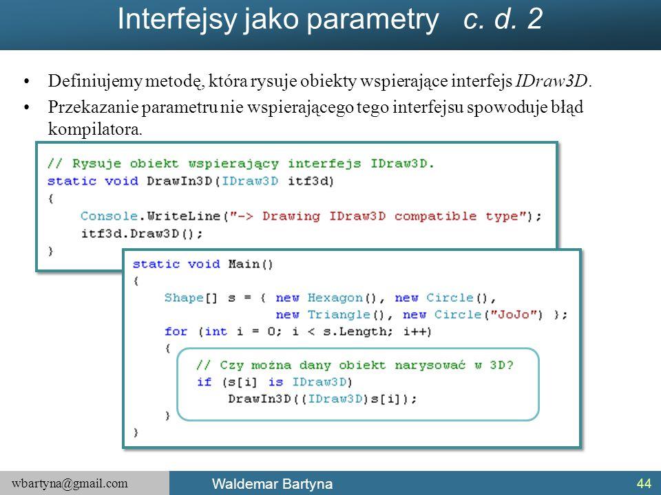 wbartyna@gmail.com Waldemar Bartyna Interfejsy jako parametry c. d. 2 Definiujemy metodę, która rysuje obiekty wspierające interfejs IDraw3D. Przekaza