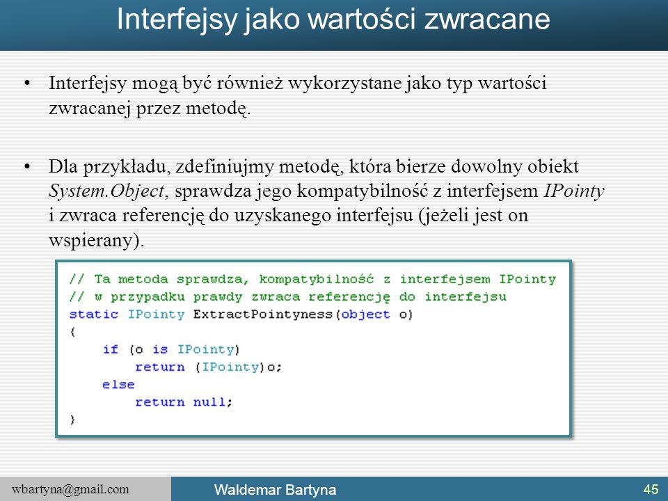 wbartyna@gmail.com Waldemar Bartyna Interfejsy jako wartości zwracane Interfejsy mogą być również wykorzystane jako typ wartości zwracanej przez metod