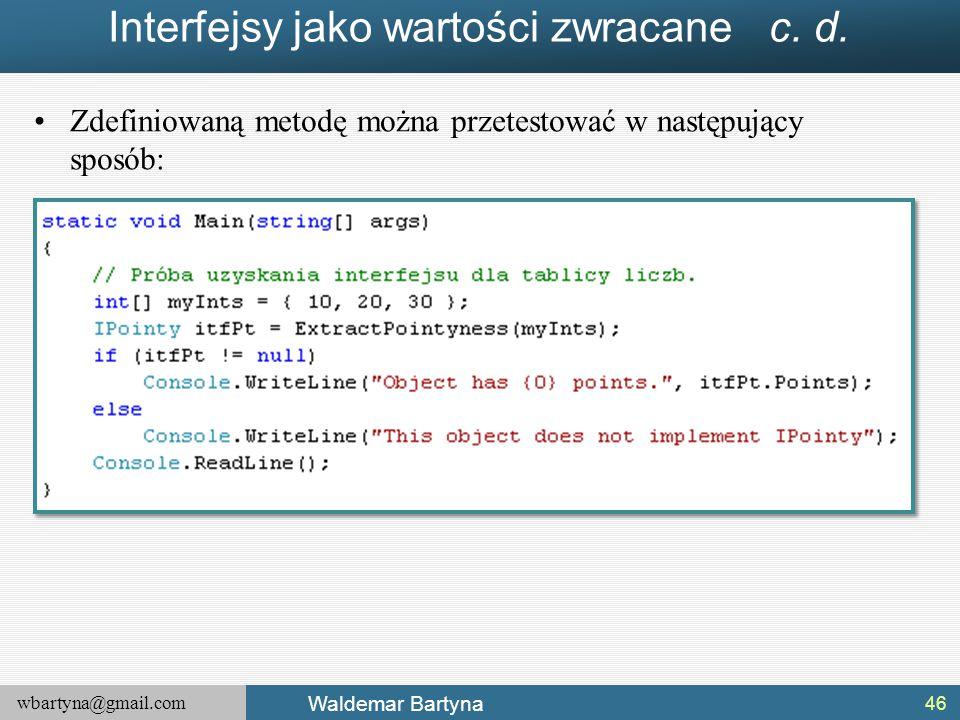 wbartyna@gmail.com Waldemar Bartyna Interfejsy jako wartości zwracane c. d. Zdefiniowaną metodę można przetestować w następujący sposób: 46
