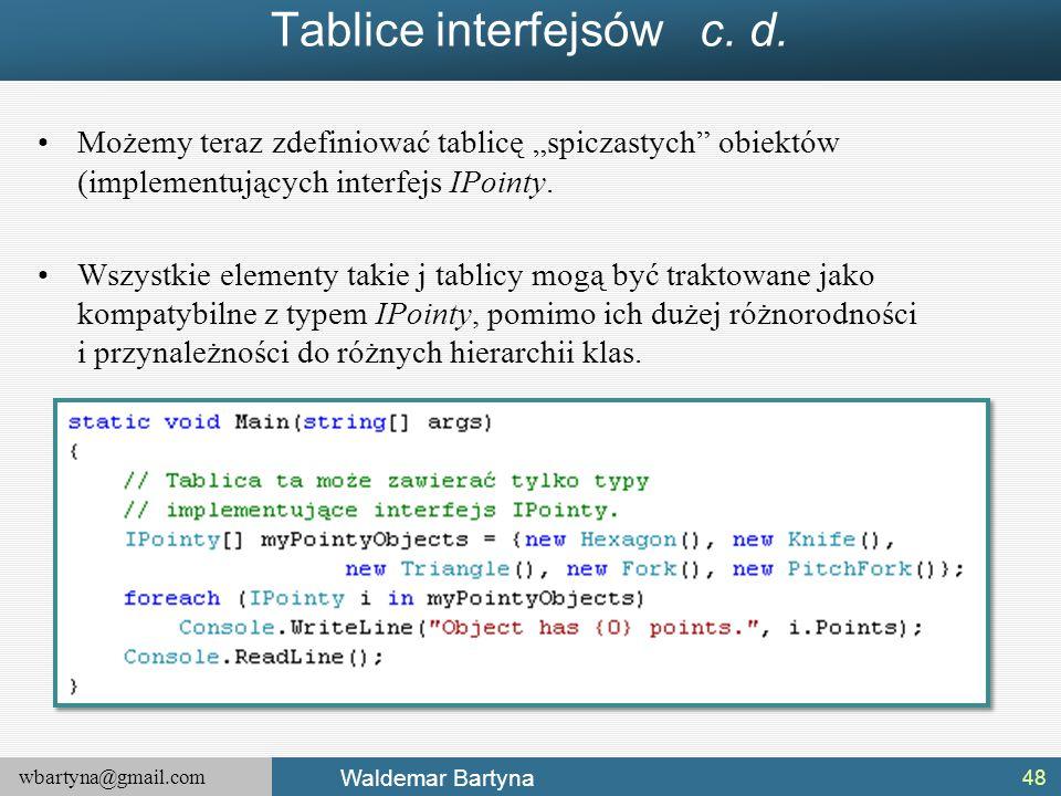 """wbartyna@gmail.com Waldemar Bartyna Tablice interfejsów c. d. 48 Możemy teraz zdefiniować tablicę """"spiczastych"""" obiektów (implementujących interfejs I"""