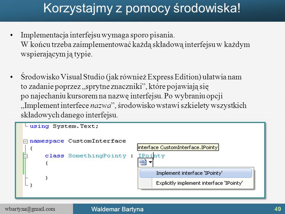 wbartyna@gmail.com Waldemar Bartyna Korzystajmy z pomocy środowiska! Implementacja interfejsu wymaga sporo pisania. W końcu trzeba zaimplementować każ