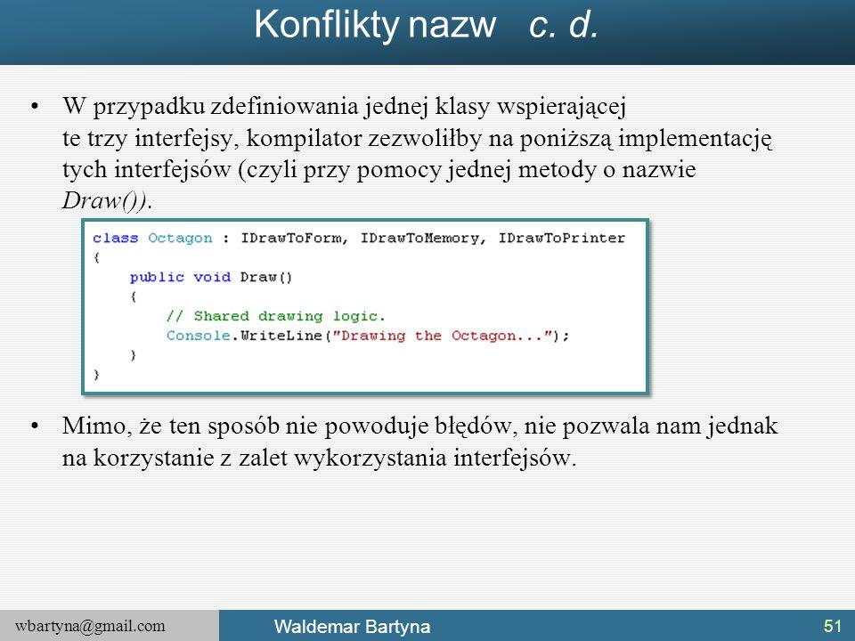 wbartyna@gmail.com Waldemar Bartyna Konflikty nazw c. d. W przypadku zdefiniowania jednej klasy wspierającej te trzy interfejsy, kompilator zezwoliłby