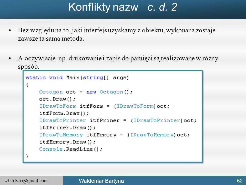 wbartyna@gmail.com Waldemar Bartyna Konflikty nazw c. d. 2 Bez względu na to, jaki interfejs uzyskamy z obiektu, wykonana zostaje zawsze ta sama metod