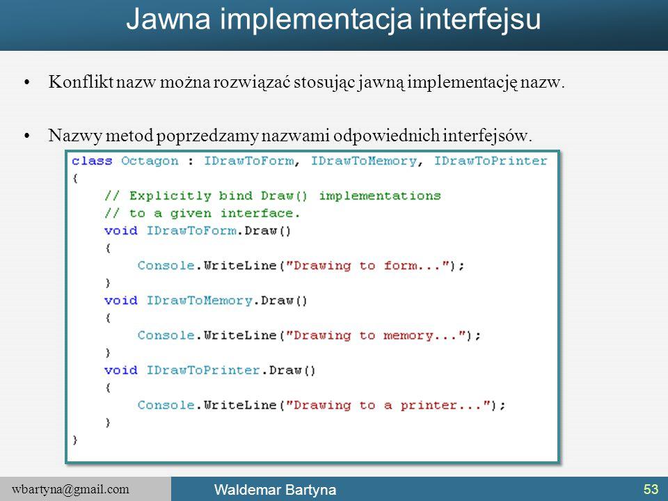 wbartyna@gmail.com Waldemar Bartyna Jawna implementacja interfejsu Konflikt nazw można rozwiązać stosując jawną implementację nazw. Nazwy metod poprze