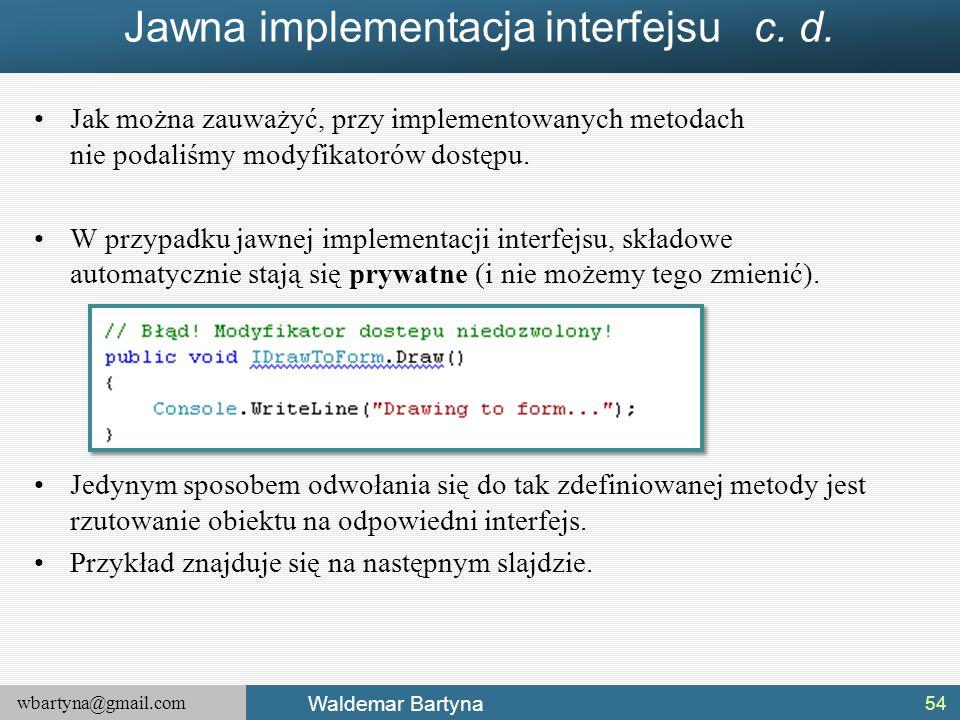 wbartyna@gmail.com Waldemar Bartyna Jawna implementacja interfejsu c. d. Jak można zauważyć, przy implementowanych metodach nie podaliśmy modyfikatoró