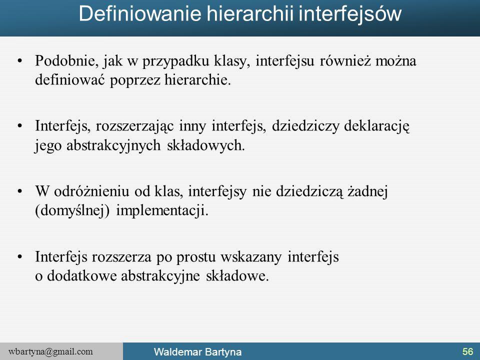 wbartyna@gmail.com Waldemar Bartyna Definiowanie hierarchii interfejsów Podobnie, jak w przypadku klasy, interfejsu również można definiować poprzez h