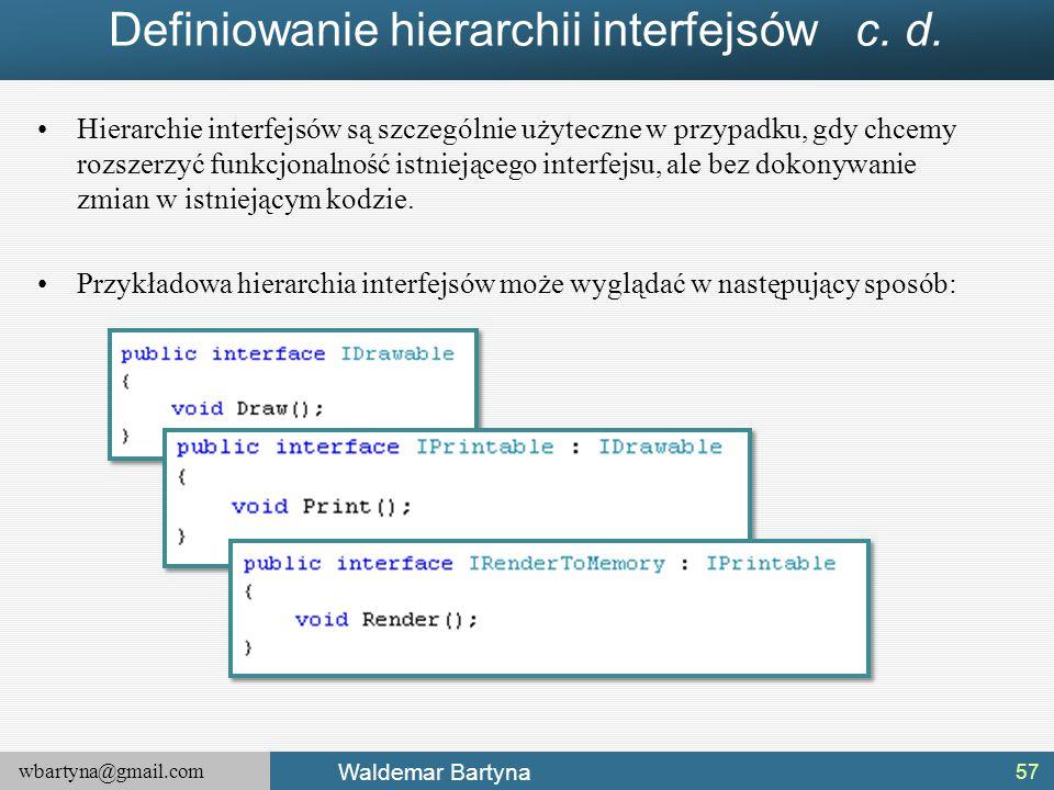 wbartyna@gmail.com Waldemar Bartyna Definiowanie hierarchii interfejsów c. d. Hierarchie interfejsów są szczególnie użyteczne w przypadku, gdy chcemy