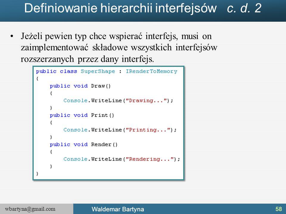 wbartyna@gmail.com Waldemar Bartyna Definiowanie hierarchii interfejsów c. d. 2 Jeżeli pewien typ chce wspierać interfejs, musi on zaimplementować skł