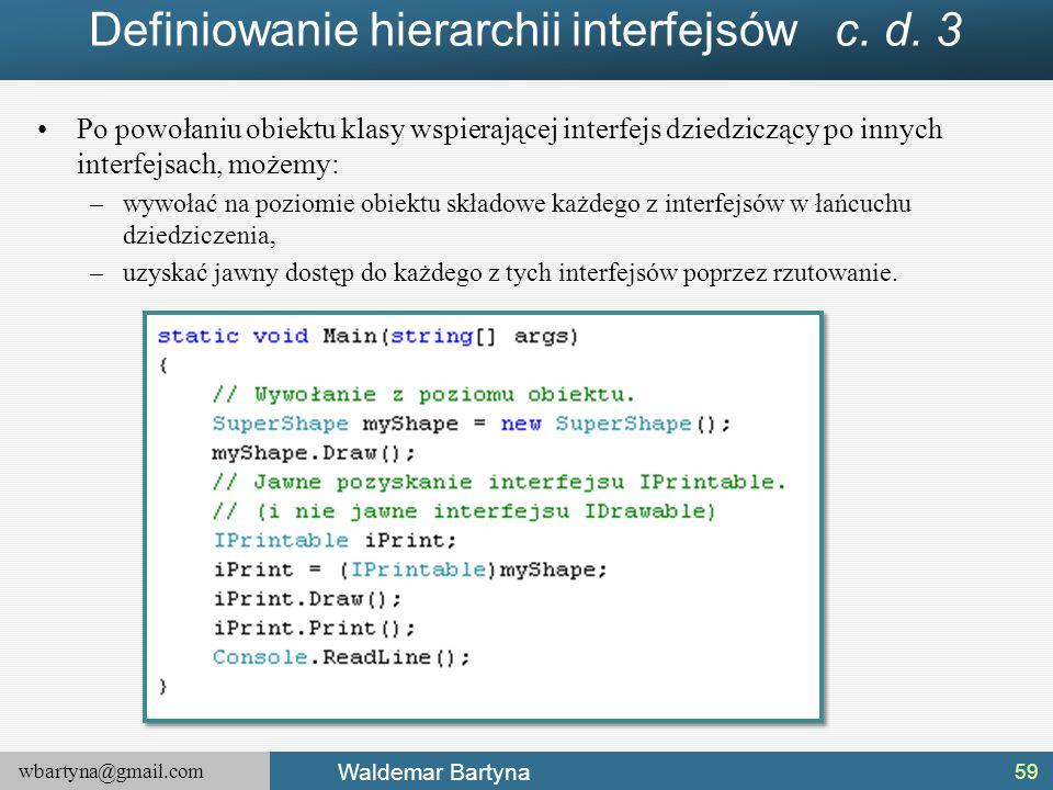 wbartyna@gmail.com Waldemar Bartyna Definiowanie hierarchii interfejsów c. d. 3 Po powołaniu obiektu klasy wspierającej interfejs dziedziczący po inny