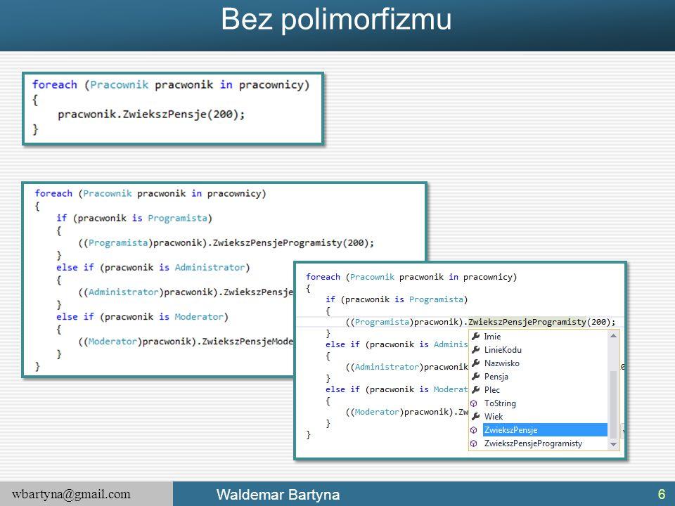 wbartyna@gmail.com Waldemar Bartyna Tablice interfejsów Ten sam interfejs może być implementowany przez wiele typów, nie należących nawet do tych samych hierarchii klas (nie mających wspólnej klasy bazowej, poza klasą System.Object).