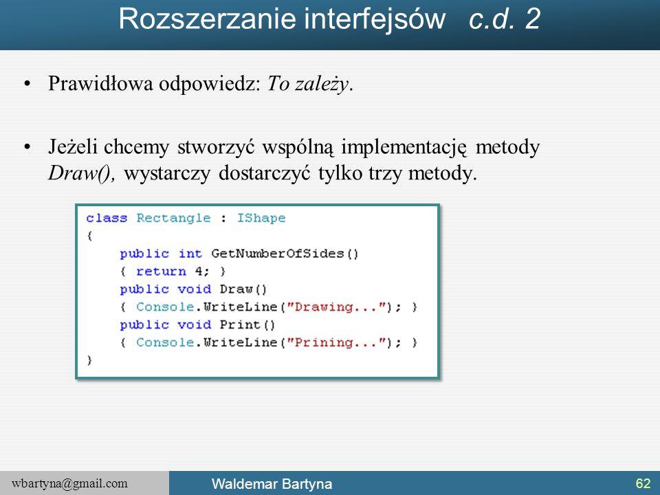 wbartyna@gmail.com Waldemar Bartyna Rozszerzanie interfejsów c.d. 2 Prawidłowa odpowiedz: To zależy. Jeżeli chcemy stworzyć wspólną implementację meto
