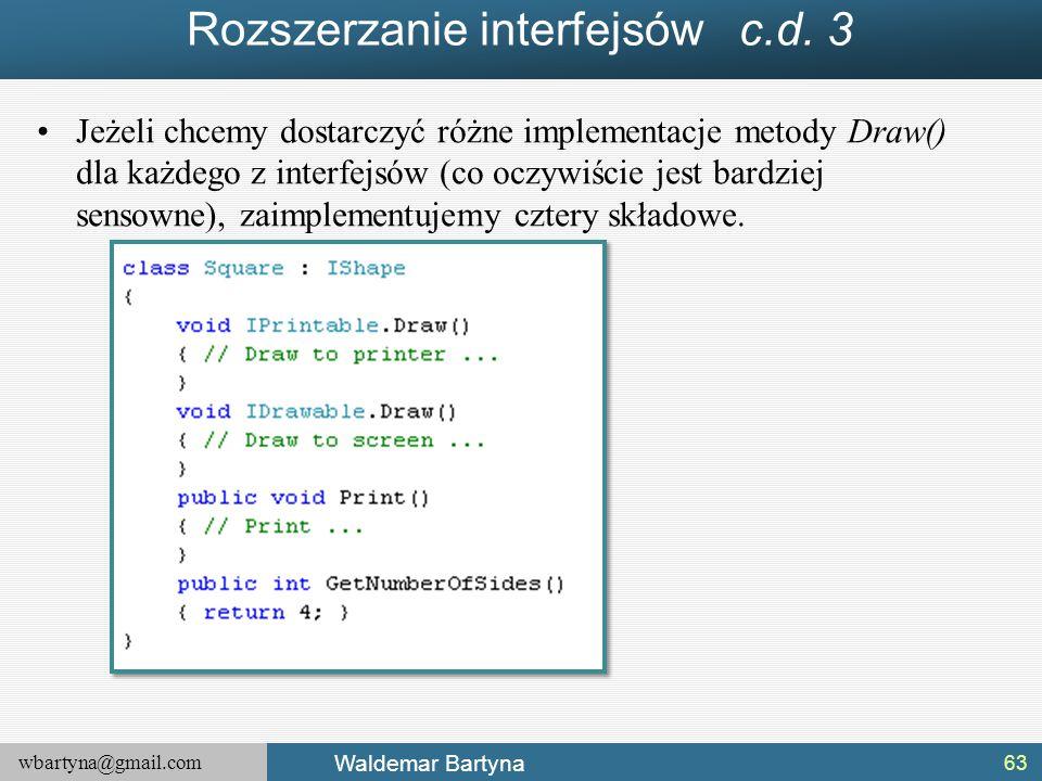 wbartyna@gmail.com Waldemar Bartyna Rozszerzanie interfejsów c.d. 3 Jeżeli chcemy dostarczyć różne implementacje metody Draw() dla każdego z interfejs