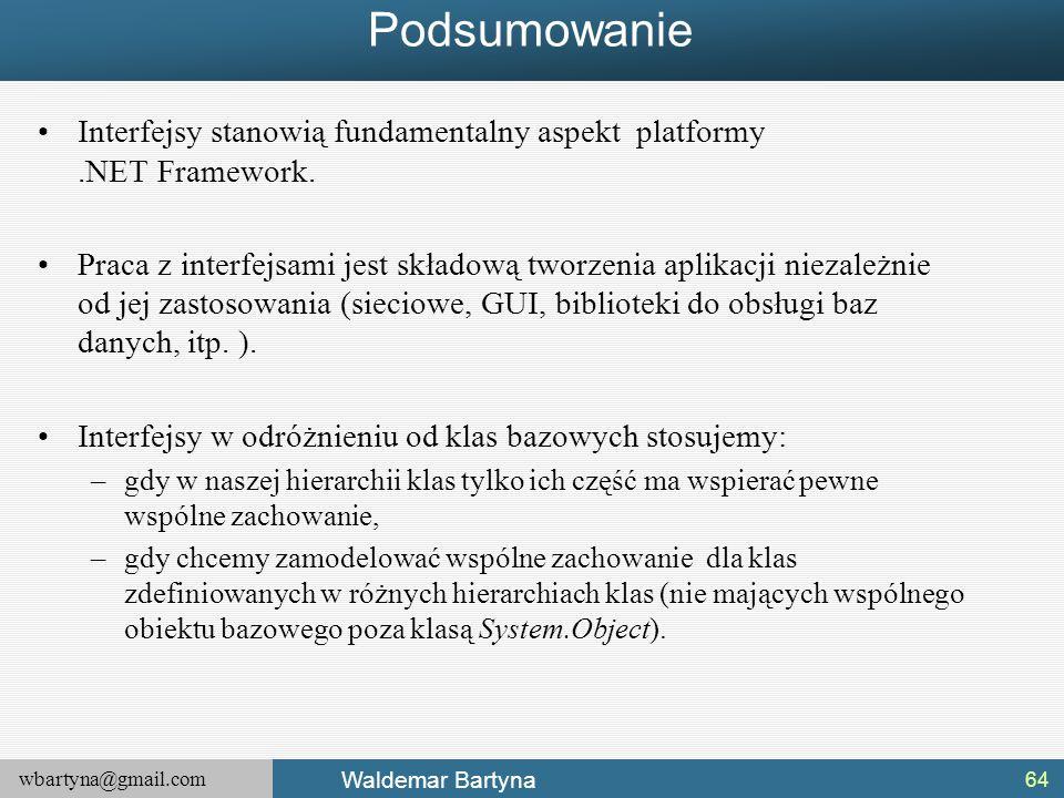 wbartyna@gmail.com Waldemar Bartyna Podsumowanie Interfejsy stanowią fundamentalny aspekt platformy.NET Framework. Praca z interfejsami jest składową